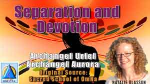 Separation and Devotion by Archangel Uriel and Archangel Aurora