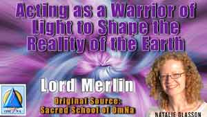 Acting as a Warrior of Light to Shape the Reality of the Earth by Lord Merlin