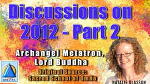 Discussions on 2012 with Archangel Metatron and Lord Buddha- Part 2
