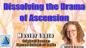 Dissolving the Drama of Ascension by Master Lanto