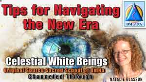 Tips for Navigating the New Era by the Celestial White Beings Channeled by Natalie Glasson from Sacred School of OmNa