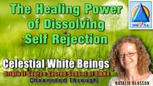 The Healing Power of Dissolving Self Rejection by the Celestial White Beings Channeled Message with Natalie Glasson from Sacred School of OmNa