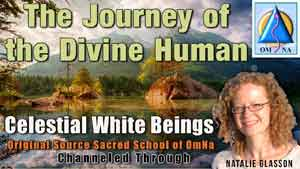 The Journey of the Divine Human - White Beings Channeled Message with Natalie Glasson from Sacred School of OmNa