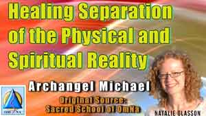 Healing Separation of the Physical and Spiritual Reality by Archangel Michael