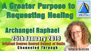 A Greater Purpose to Requesting Healing by Archangel Raphael Channeled Message with Natalie Glasson from Sacred School of OmNa